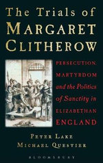 Trials of Margaret Clitherow : Persecution, Martyrdom and the Politics of Sanctity in Elizabethan England - Professor Peter Lake