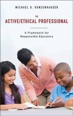 The Active/ethical Professional : A Framework for Responsible Educators - Michael G. Gunzenhauser