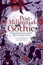 Post-Millennial Gothic : Comedy, Romance and the Rise of 'Happy Gothic' - Catherine Spooner