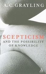Scepticism and the Possibility of Knowledge - A. C. Grayling