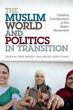 The Muslim World and Politics in Transition : Creative Contributions of the Gulen Movement