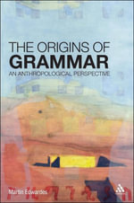 The Origins of Grammar : An Anthropological Perspective - Martin Edwardes