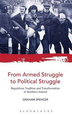 From Armed Struggle to Political Struggle : Republican Tradition and Transformation in Northern Ireland - Graham Spencer