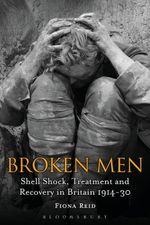 Broken Men : Shell Shock, Treatment and Recovery in Britain 1914-30 - Fiona Reid