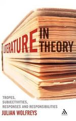Literature, in Theory : Tropes, Subjectivities, Responses and Responsibilities - Julian Wolfreys