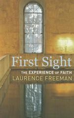 First Sight : The Experience of Faith - Laurence Freeman
