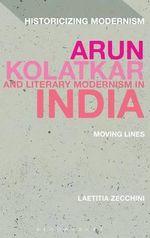 Arun Kolatkar and Literary Modernism in India : Moving Lines - Laetitia Zecchini