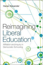 Reimagining Liberal Education : Affiliation and Inquiry in Democratic Schooling - Hanan A. Alexander