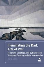 Illuminating the Dark Arts of War : Terrorism, Sabotage, and Subversion in Homeland Security and the New Conflict - David Tucker