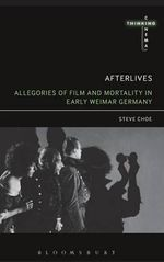Afterlives : Allegories of Film and Mortality in Early Weimar Germany - Steve Choe
