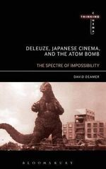 Deleuze, Japanese Cinema, and the Atom Bomb : The Spectre of Impossibility - David Deamer
