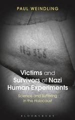 Victims and Survivors of Nazi Human Experiments : Science and Suffering in the Holocaust - Paul Weindling