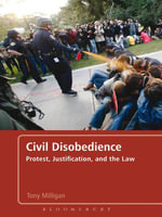 Civil Disobedience : Protest, Justification and the Law - Tony Milligan