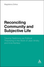 Reconciling Community and Subjective Life : Trauma Testimony as Political Theorizing in the Work of Jean Amry and Imre Kertsz - Magdalena Zolkos