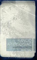 Rancid Aphrodisiac : Subjectivity, Desire, and Rock 'n' Roll - Mickey Vallee
