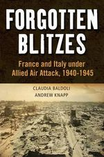 Forgotten Blitzes : France and Italy Under Allied Air Attack, 1940-1945 - Andrew Knapp