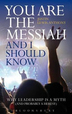 You are the Messiah and I Should Know : Why Leadership is a Myth (and Probably a Heresy) - Justin Lewis-Anthony