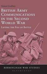 British Army Communications in the Second World War : Lifting the Fog of Battle - Simon Godfrey