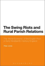 The Swing Riots and Rural Parish Relations : The 'Moral Economy' of the English Poor in Early Nineteenth Century England - Peter Jones