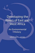 Developing the Rivers of East and West Africa : An Environmental History - Heather J. Hoag