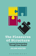 The Pleasures of Structure : Learning Screenwriting Through Case Studies - Julian Hoxter