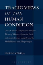 Tragic Views of the Human Condition : Cross-cultural Comparisons Between Views of Human Nature in Greek and Shakespearean Tragedy and the Mahabharata and Bhagavadgita - Lourens Minnema