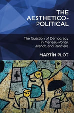 The Aesthetico-Political : The Question of Democracy in Merleau-Ponty, Arendt, and Rancire - Mart¿n Plot