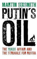Putin's Oil : The Yukos Affair and the Struggle for Russia - Martin Sixsmith