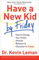 Have a New Kid by Friday : How to Change Your Child's Attitude, Behavior & Character in 5 Days - Dr. Kevin Leman
