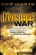 The Invisible War : What Every Believer Needs to Know about Satan, Demons, and Spiritual Warfare - Chip Ingram
