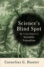 Science's Blind Spot : The Unseen Religion of Scientific Naturalism - Cornelius Hunter