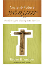 Ancient-Future Worship : Proclaiming and Enacting God's Narrative - Robert E. Webber