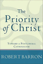 Priority of Christ, The : Toward a Postliberal Catholicism - Robert Barron
