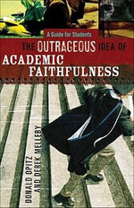 Outrageous Idea of Academic Faithfulness, The : A Guide for Students - Donald Opitz