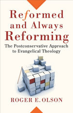 Reformed and Always Reforming : The Postconservative Approach to Evangelical Theology - Roger E. Olson