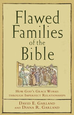 Flawed Families of the Bible : How God's Grace Works through Imperfect Relationships - David E. Garland