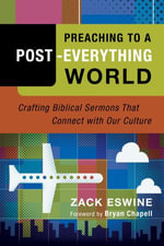 Preaching to a Post-Everything World : Crafting Biblical Sermons That Connect with Our Culture - Zack Eswine