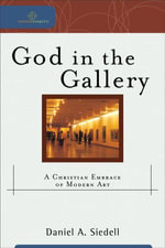 God in the Gallery : A Christian Embrace of Modern Art - Daniel A. Siedell