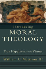 Introducing Moral Theology : True Happiness and the Virtues - William C. III Mattison