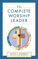 The Complete Worship Leader - Kevin J. Navarro