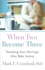 When Two Become Three : Nurturing Your Marriage After Baby Arrives - Mark E. Crawford