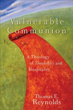 Vulnerable Communion : A Theology of Disability and Hospitality - Thomas E. Reynolds