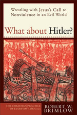 What about Hitler? : Wrestling with Jesus's Call to Nonviolence in an Evil World - Robert W. Brimlow