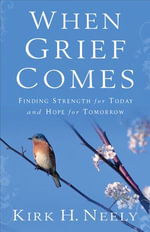 When Grief Comes : Finding Strength for Today and Hope for Tomorrow - Kirk Neely