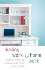 Making Work at Home Work : Successfully Growing a Business and a Family under One Roof - Mary M. Byers