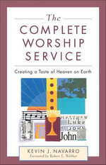 The Complete Worship Service : Creating a Taste of Heaven on Earth - Kevin J. Navarro