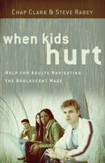 When Kids Hurt : Help for Adults Navigating the Adolescent Maze - Chap Clark