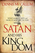 Satan and His Kingdom : What the Bible Says and How It Matters to You - Dennis McCallum