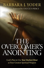 Overcomer's Anointing, The : God's Plan to Use Your Darkest Hour as Your Greatest Spiritual Weapon - Barbara J. Yoder