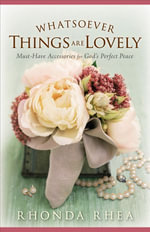 Whatsoever Things Are Lovely : Must-Have Accessories for God's Perfect Peace - Rhonda Rhea